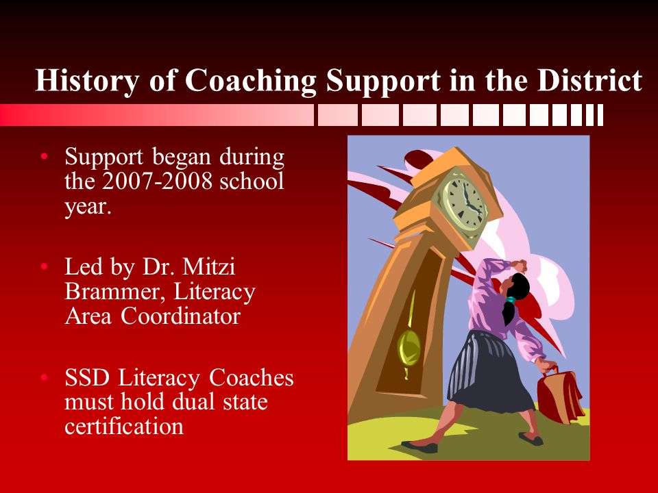 History of Coaching Support in the District Support began during the 2007-2008 school year. Led by Dr. Mitzi Brammer, Literacy Area Coordinator SSD Li
