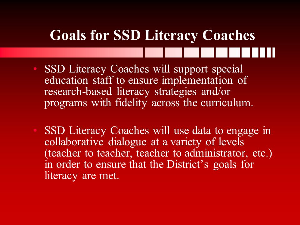 Goals for SSD Literacy Coaches SSD Literacy Coaches will support special education staff to ensure implementation of research-based literacy strategie