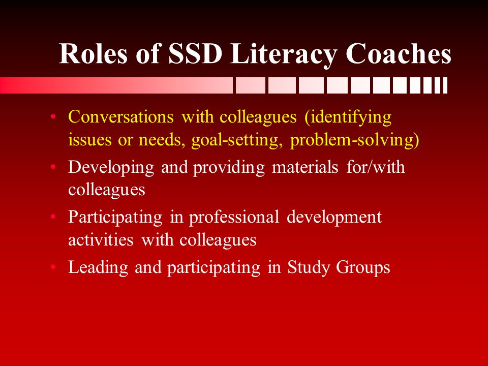 Roles SSD Literacy Coaches Roles of SSD Literacy Coaches Co-planning lessons Facilitating team meetings (grade level, participating on data teams, with other reading specialists, etc.) Analyzing student work Assisting SSD staff in interpreting assessment data for instructional decision-making Individual discussions with SSD and gen.