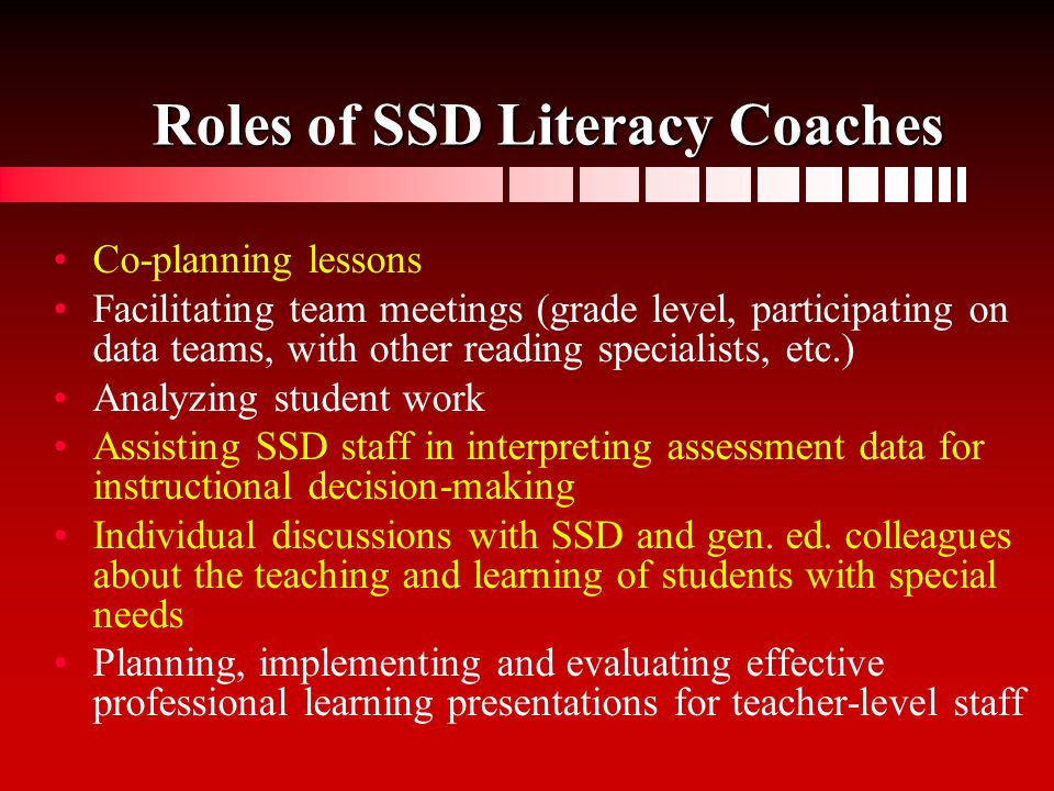 Roles SSD Literacy Coaches Roles of SSD Literacy Coaches Co-planning lessons Facilitating team meetings (grade level, participating on data teams, wit