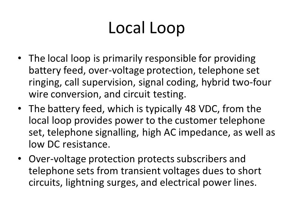 Local Loop The local loop is primarily responsible for providing battery feed, over-voltage protection, telephone set ringing, call supervision, signal coding, hybrid two-four wire conversion, and circuit testing.