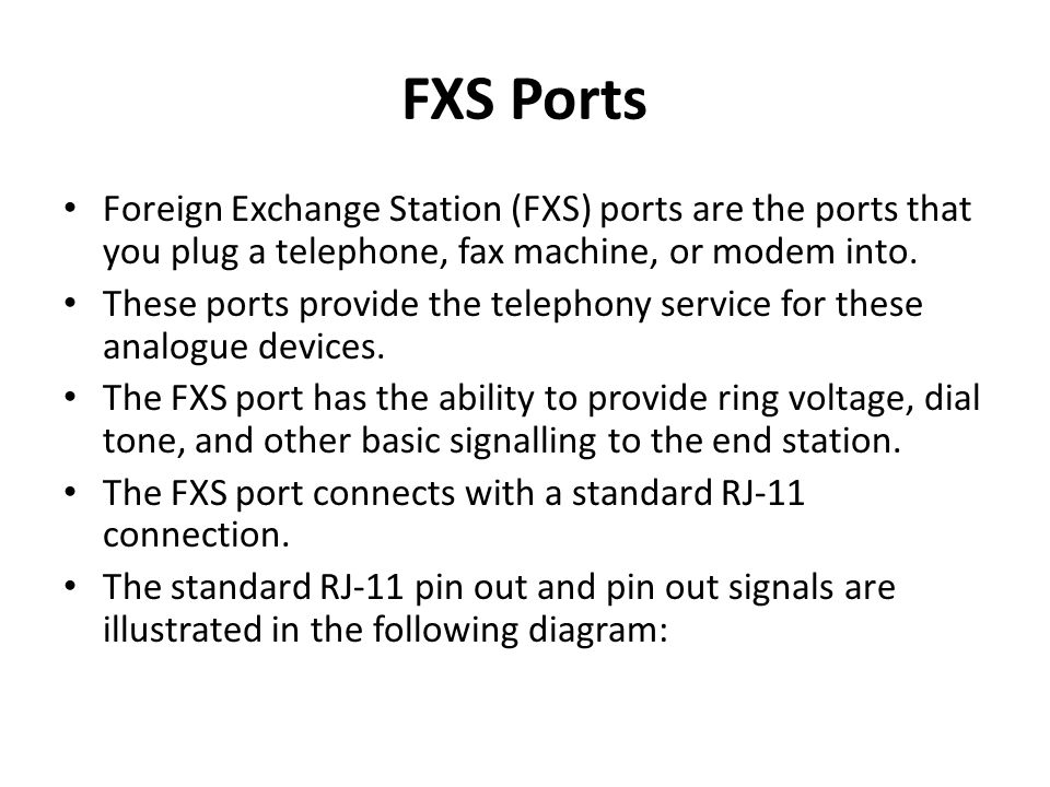 FXS Ports Foreign Exchange Station (FXS) ports are the ports that you plug a telephone, fax machine, or modem into.