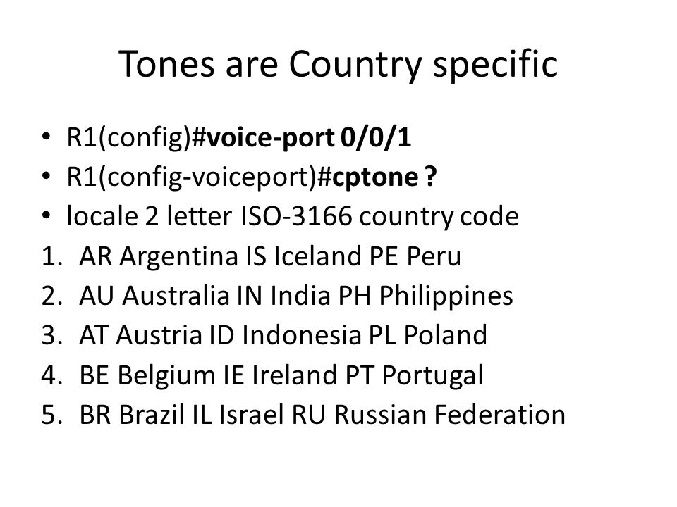 Tones are Country specific R1(config)#voice-port 0/0/1 R1(config-voiceport)#cptone .