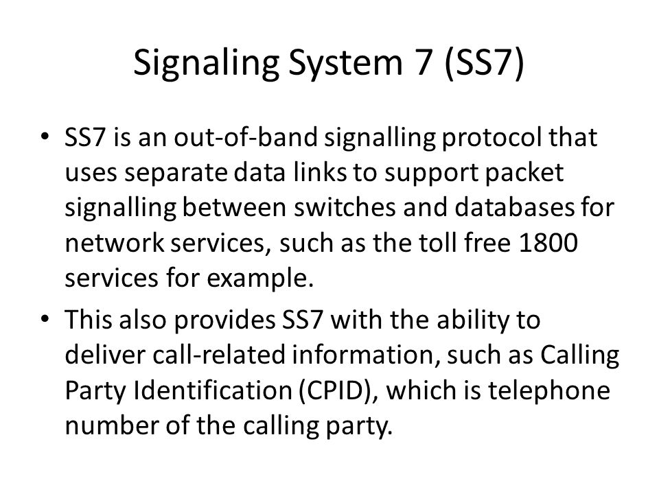 Signaling System 7 (SS7) SS7 is an out-of-band signalling protocol that uses separate data links to support packet signalling between switches and databases for network services, such as the toll free 1800 services for example.