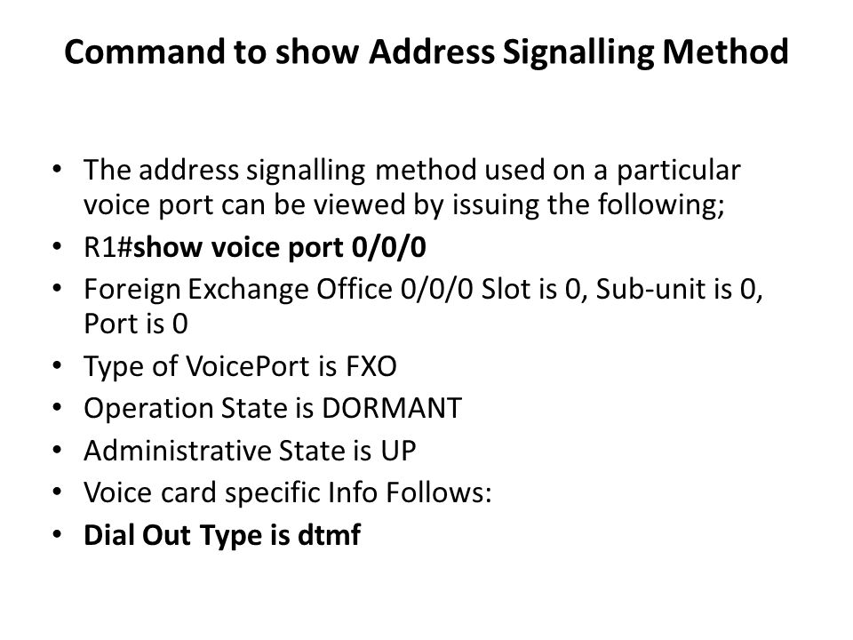 Command to show Address Signalling Method The address signalling method used on a particular voice port can be viewed by issuing the following; R1#show voice port 0/0/0 Foreign Exchange Office 0/0/0 Slot is 0, Sub-unit is 0, Port is 0 Type of VoicePort is FXO Operation State is DORMANT Administrative State is UP Voice card specific Info Follows: Dial Out Type is dtmf