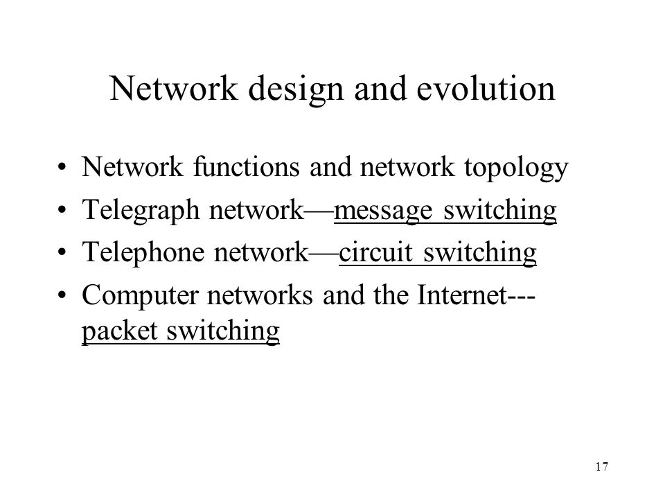 17 Network design and evolution Network functions and network topology Telegraph networkmessage switching Telephone networkcircuit switching Computer networks and the Internet--- packet switching