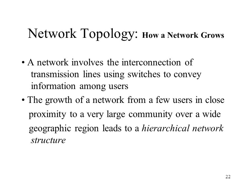 22 Network Topology: How a Network Grows A network involves the interconnection of transmission lines using switches to convey information among users The growth of a network from a few users in close proximity to a very large community over a wide geographic region leads to a hierarchical network structure