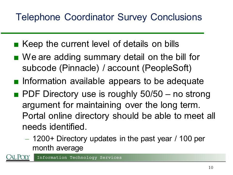 Telephone Coordinator Survey Conclusions Keep the current level of details on bills We are adding summary detail on the bill for subcode (Pinnacle) / account (PeopleSoft) Information available appears to be adequate PDF Directory use is roughly 50/50 – no strong argument for maintaining over the long term.