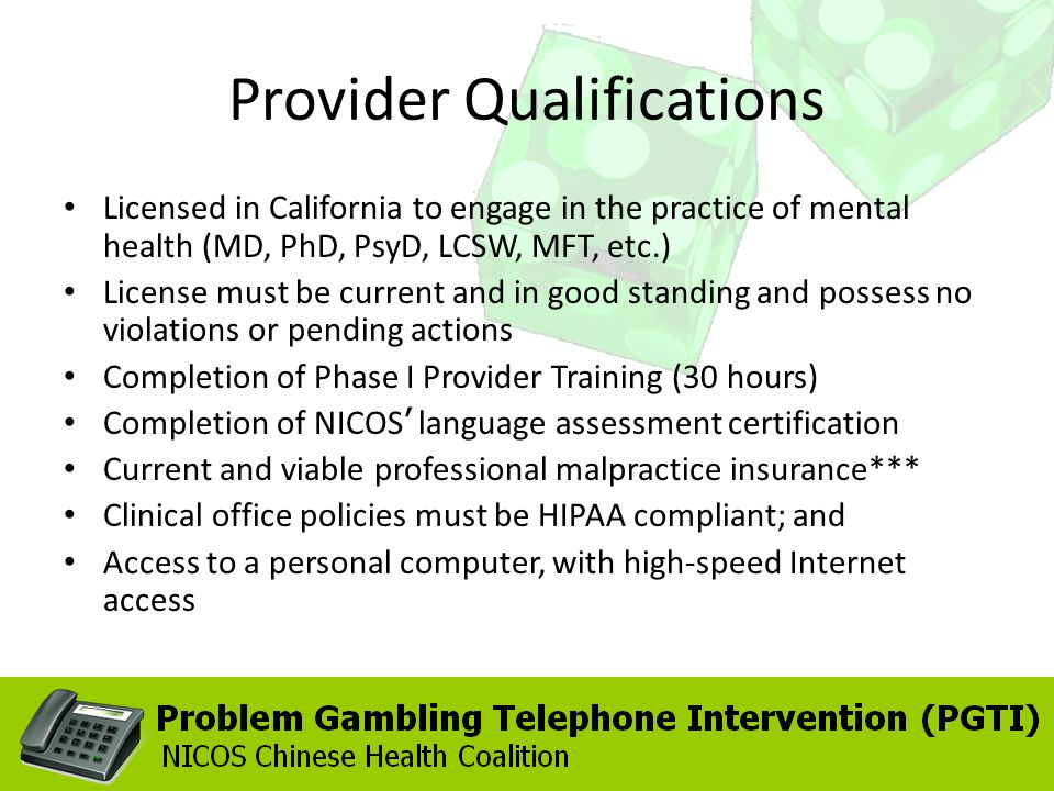 Provider Qualifications Licensed in California to engage in the practice of mental health (MD, PhD, PsyD, LCSW, MFT, etc.) License must be current and in good standing and possess no violations or pending actions Completion of Phase I Provider Training (30 hours) Completion of NICOS language assessment certification Current and viable professional malpractice insurance*** Clinical office policies must be HIPAA compliant; and Access to a personal computer, with high-speed Internet access