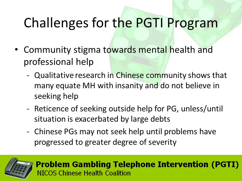 Challenges for the PGTI Program Community stigma towards mental health and professional help -Qualitative research in Chinese community shows that many equate MH with insanity and do not believe in seeking help -Reticence of seeking outside help for PG, unless/until situation is exacerbated by large debts -Chinese PGs may not seek help until problems have progressed to greater degree of severity