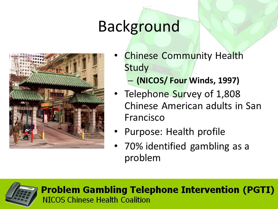 Background Chinese Community Health Study – (NICOS/ Four Winds, 1997) Telephone Survey of 1,808 Chinese American adults in San Francisco Purpose: Health profile 70% identified gambling as a problem