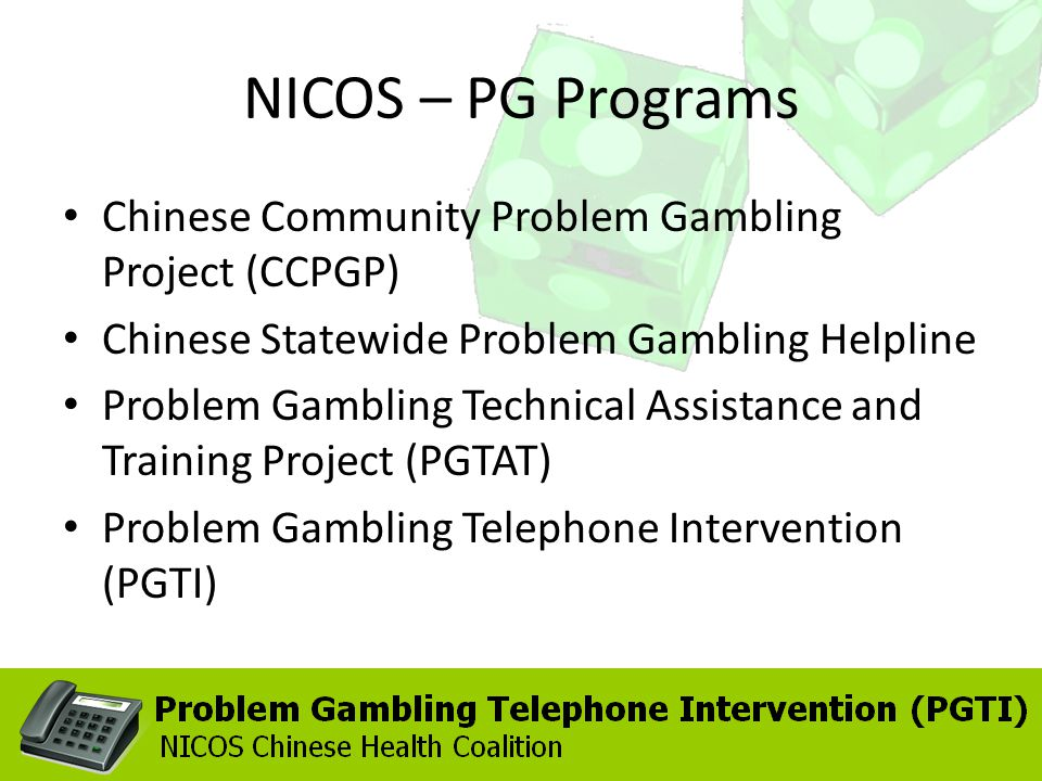 NICOS – PG Programs Chinese Community Problem Gambling Project (CCPGP) Chinese Statewide Problem Gambling Helpline Problem Gambling Technical Assistan
