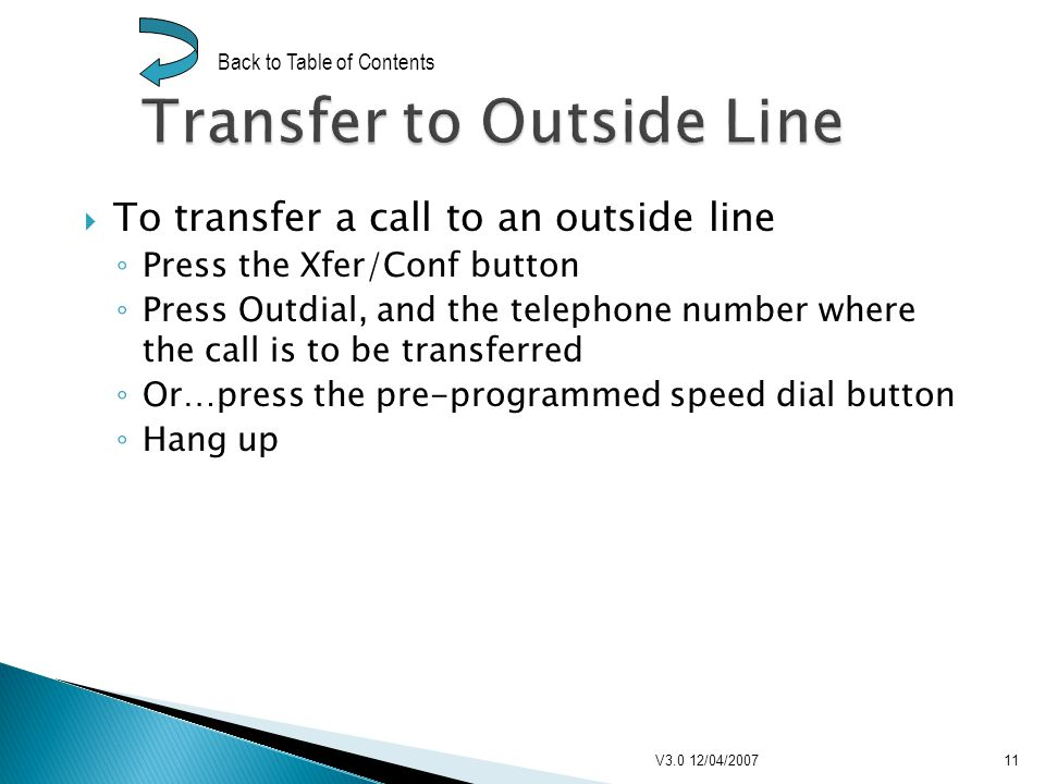 To transfer a call to an outside line Press the Xfer/Conf button Press Outdial, and the telephone number where the call is to be transferred Or…press