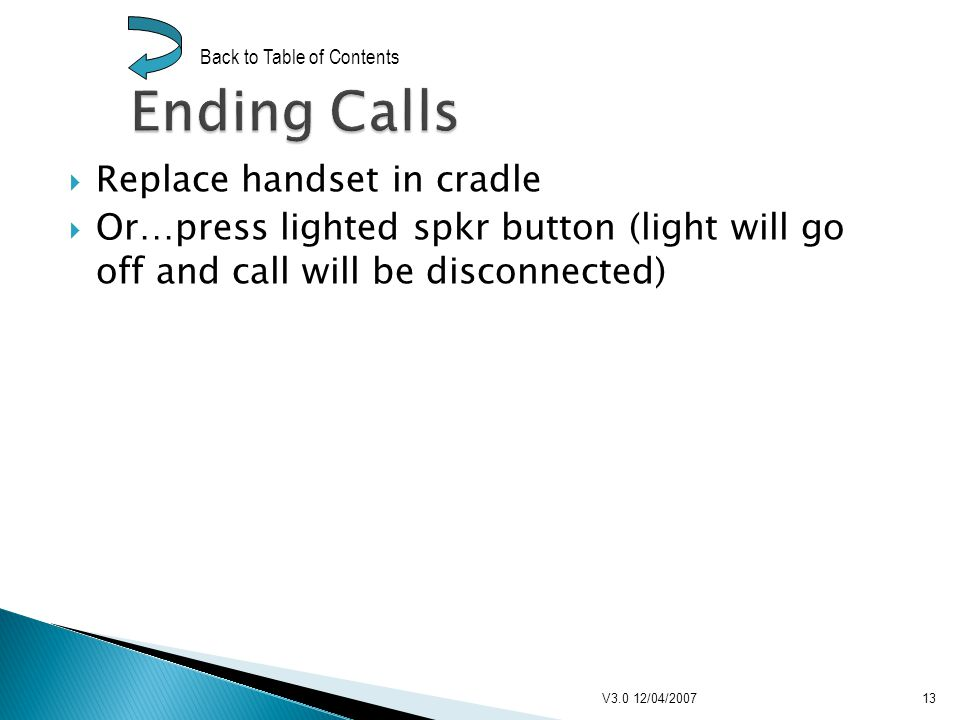 Replace handset in cradle Or…press lighted spkr button (light will go off and call will be disconnected) V3.0 12/04/200713 Back to Table of Contents
