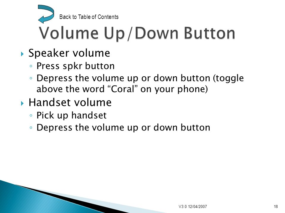 Ring Volume, Cadence, and Type Dial #136 To change ring volume Depress the volume up or down button Dial 1 to toggle the choice to ring cadence Depress the volume up or down button Dial 2 to toggle the choice to ring type Depress the volume up or down button Press spkr button to set ring V3.0 12/04/200719 Back to Table of Contents