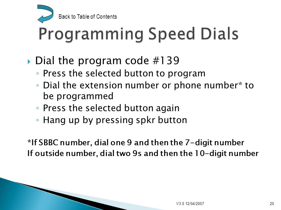 Dial the program code #139 Press the selected button to program Dial the extension number or phone number* to be programmed Press the selected button again Hang up by pressing spkr button *If SBBC number, dial one 9 and then the 7-digit number If outside number, dial two 9s and then the 10-digit number V3.0 12/04/200720 Back to Table of Contents
