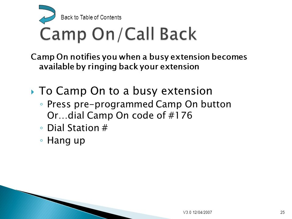Camp On notifies you when a busy extension becomes available by ringing back your extension To Camp On to a busy extension Press pre-programmed Camp On button Or…dial Camp On code of #176 Dial Station # Hang up V3.0 12/04/200725 Back to Table of Contents