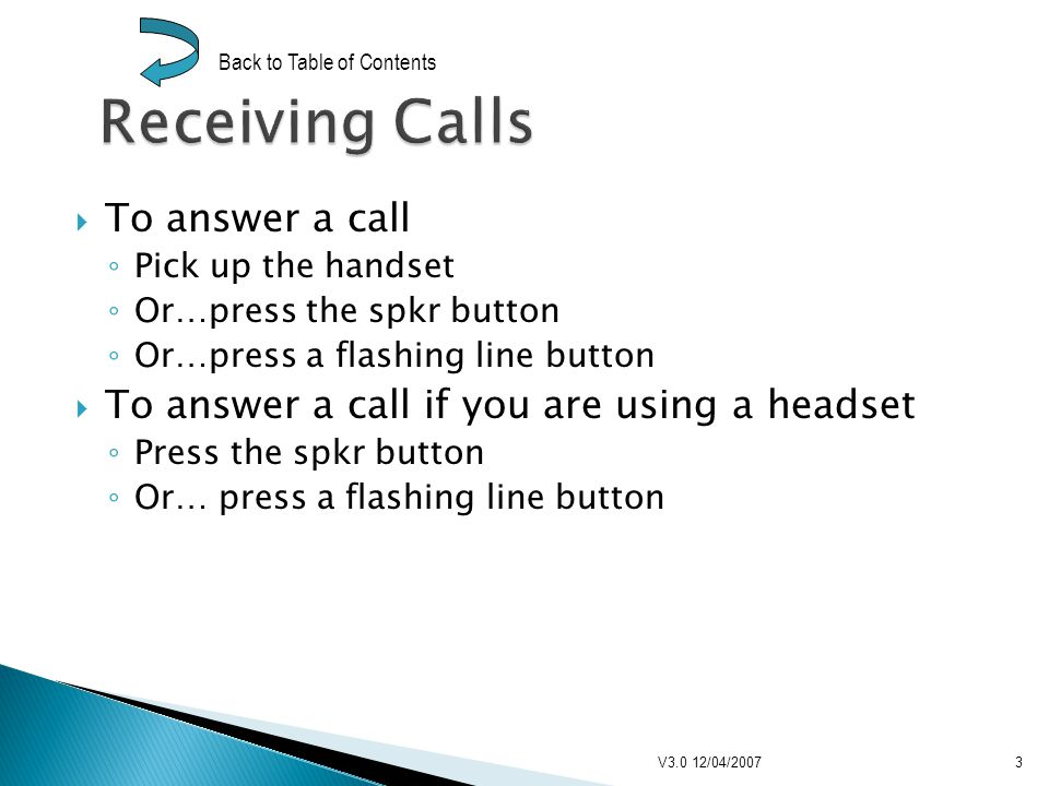 To answer a call Pick up the handset Or…press the spkr button Or…press a flashing line button To answer a call if you are using a headset Press the spkr button Or… press a flashing line button V3.0 12/04/20073 Back to Table of Contents