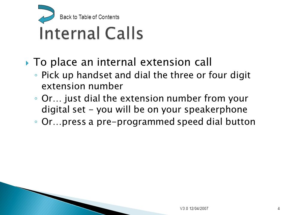 To make a call within SBBC system Press outdial button Dial seven-digit telephone number To make a local call outside SBBC system Press outdial button Dial 9 + ten-digit telephone number V3.0 12/04/20075 Back to Table of Contents