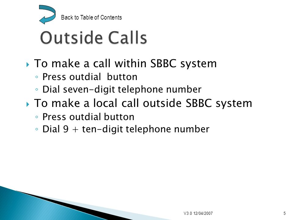 To make a long-distance call* Press outdial button Dial 9 + 1 + area code + seven-digit telephone number *Providing long-distance calls are allowed on extension V3.0 12/04/20076 Back to Table of Contents