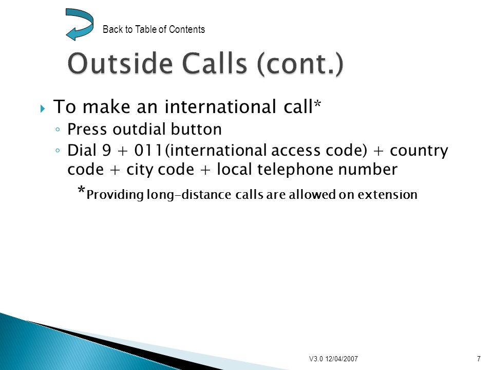 To make an international call* Press outdial button Dial 9 + 011(international access code) + country code + city code + local telephone number * Providing long-distance calls are allowed on extension V3.0 12/04/20077 Back to Table of Contents