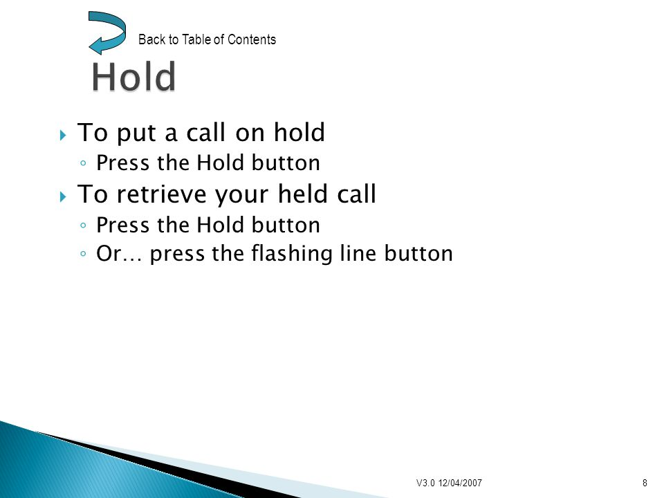 To put a call on hold Press the Hold button To retrieve your held call Press the Hold button Or… press the flashing line button V3.0 12/04/20078 Back to Table of Contents