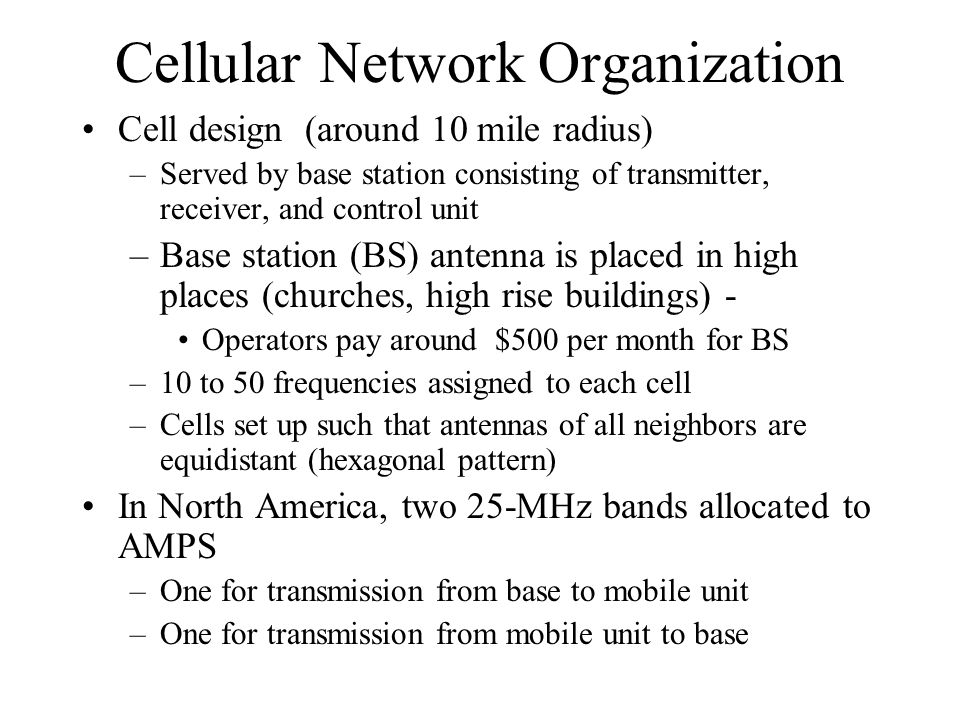 Cellular Network Organization Cell design (around 10 mile radius) –Served by base station consisting of transmitter, receiver, and control unit –Base station (BS) antenna is placed in high places (churches, high rise buildings) - Operators pay around $500 per month for BS –10 to 50 frequencies assigned to each cell –Cells set up such that antennas of all neighbors are equidistant (hexagonal pattern) In North America, two 25-MHz bands allocated to AMPS –One for transmission from base to mobile unit –One for transmission from mobile unit to base