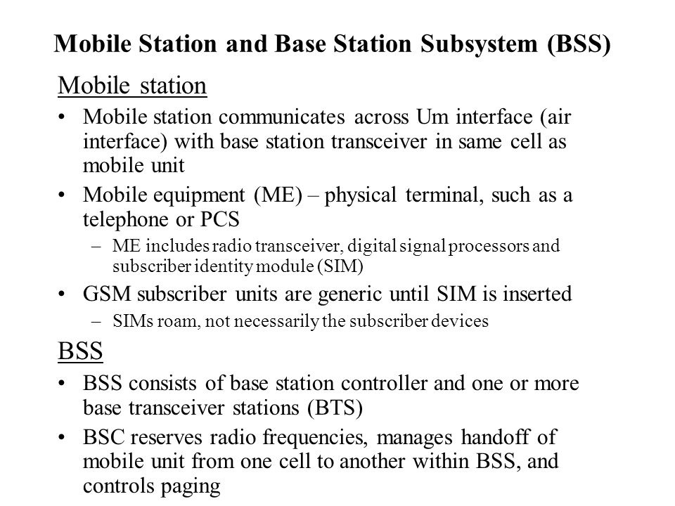 Mobile Station and Base Station Subsystem (BSS) Mobile station Mobile station communicates across Um interface (air interface) with base station transceiver in same cell as mobile unit Mobile equipment (ME) – physical terminal, such as a telephone or PCS –ME includes radio transceiver, digital signal processors and subscriber identity module (SIM) GSM subscriber units are generic until SIM is inserted –SIMs roam, not necessarily the subscriber devices BSS BSS consists of base station controller and one or more base transceiver stations (BTS) BSC reserves radio frequencies, manages handoff of mobile unit from one cell to another within BSS, and controls paging