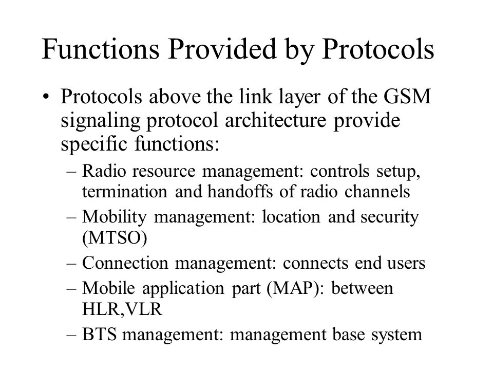 Functions Provided by Protocols Protocols above the link layer of the GSM signaling protocol architecture provide specific functions: –Radio resource management: controls setup, termination and handoffs of radio channels –Mobility management: location and security (MTSO) –Connection management: connects end users –Mobile application part (MAP): between HLR,VLR –BTS management: management base system