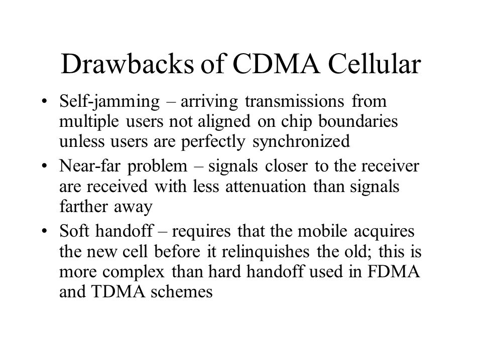 Drawbacks of CDMA Cellular Self-jamming – arriving transmissions from multiple users not aligned on chip boundaries unless users are perfectly synchronized Near-far problem – signals closer to the receiver are received with less attenuation than signals farther away Soft handoff – requires that the mobile acquires the new cell before it relinquishes the old; this is more complex than hard handoff used in FDMA and TDMA schemes