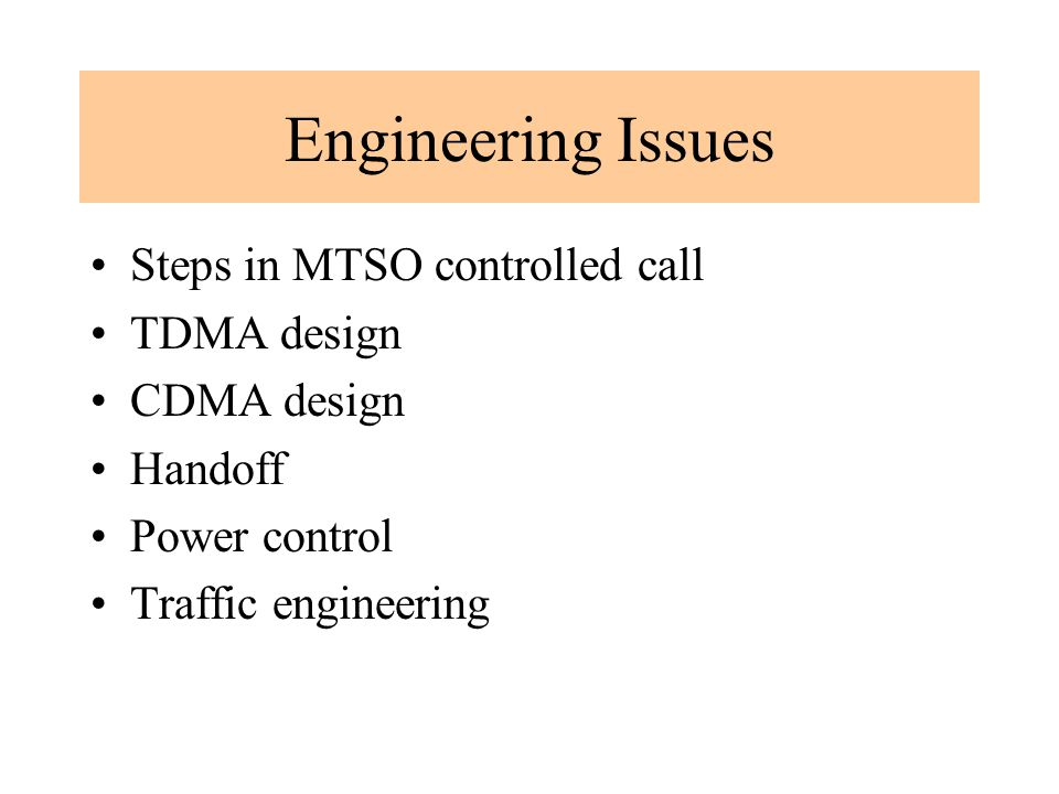 Engineering Issues Steps in MTSO controlled call TDMA design CDMA design Handoff Power control Traffic engineering