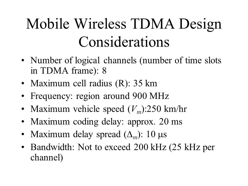 Mobile Wireless TDMA Design Considerations Number of logical channels (number of time slots in TDMA frame): 8 Maximum cell radius (R): 35 km Frequency: region around 900 MHz Maximum vehicle speed (V m ):250 km/hr Maximum coding delay: approx.
