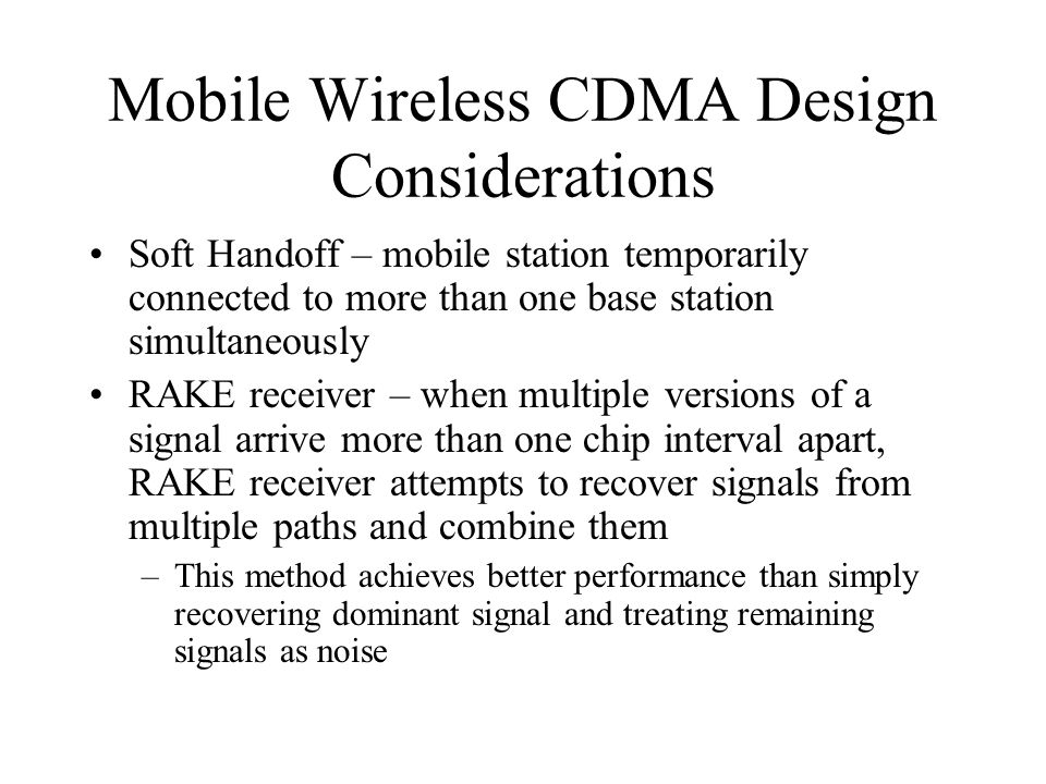 Mobile Wireless CDMA Design Considerations Soft Handoff – mobile station temporarily connected to more than one base station simultaneously RAKE receiver – when multiple versions of a signal arrive more than one chip interval apart, RAKE receiver attempts to recover signals from multiple paths and combine them –This method achieves better performance than simply recovering dominant signal and treating remaining signals as noise