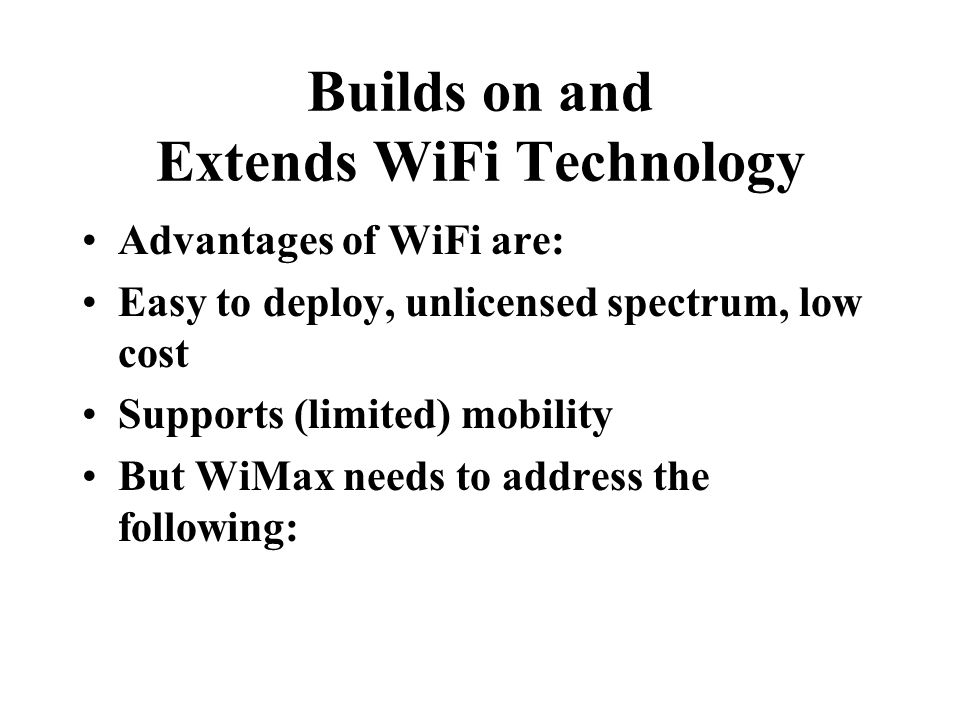 Builds on and Extends WiFi Technology Advantages of WiFi are: Easy to deploy, unlicensed spectrum, low cost Supports (limited) mobility But WiMax needs to address the following: