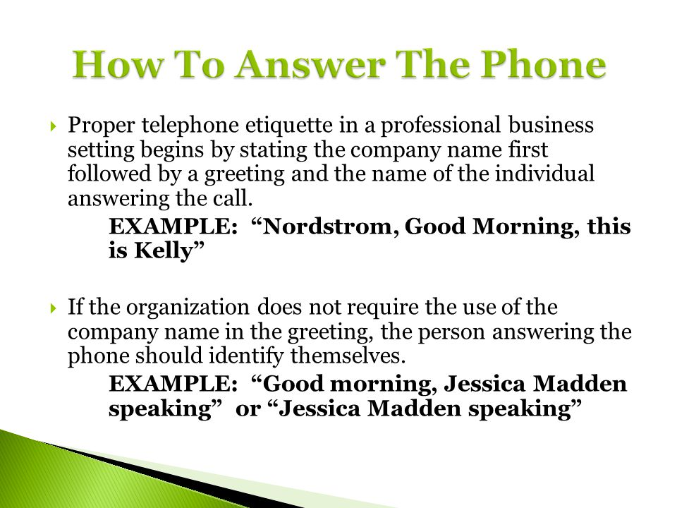 Proper telephone etiquette in a professional business setting begins by stating the company name first followed by a greeting and the name of the indi