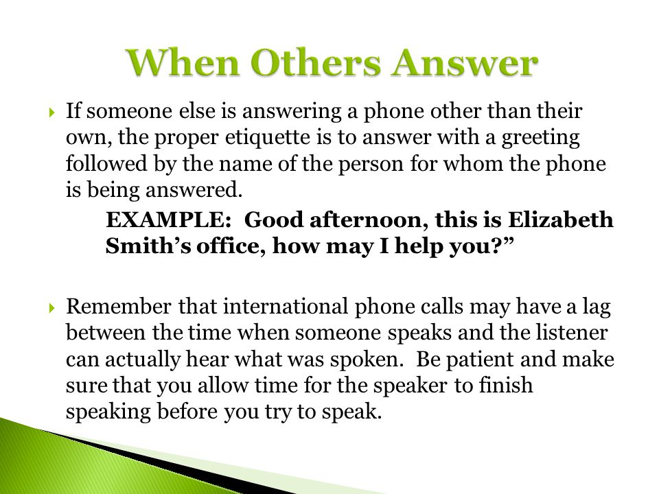 If someone else is answering a phone other than their own, the proper etiquette is to answer with a greeting followed by the name of the person for wh