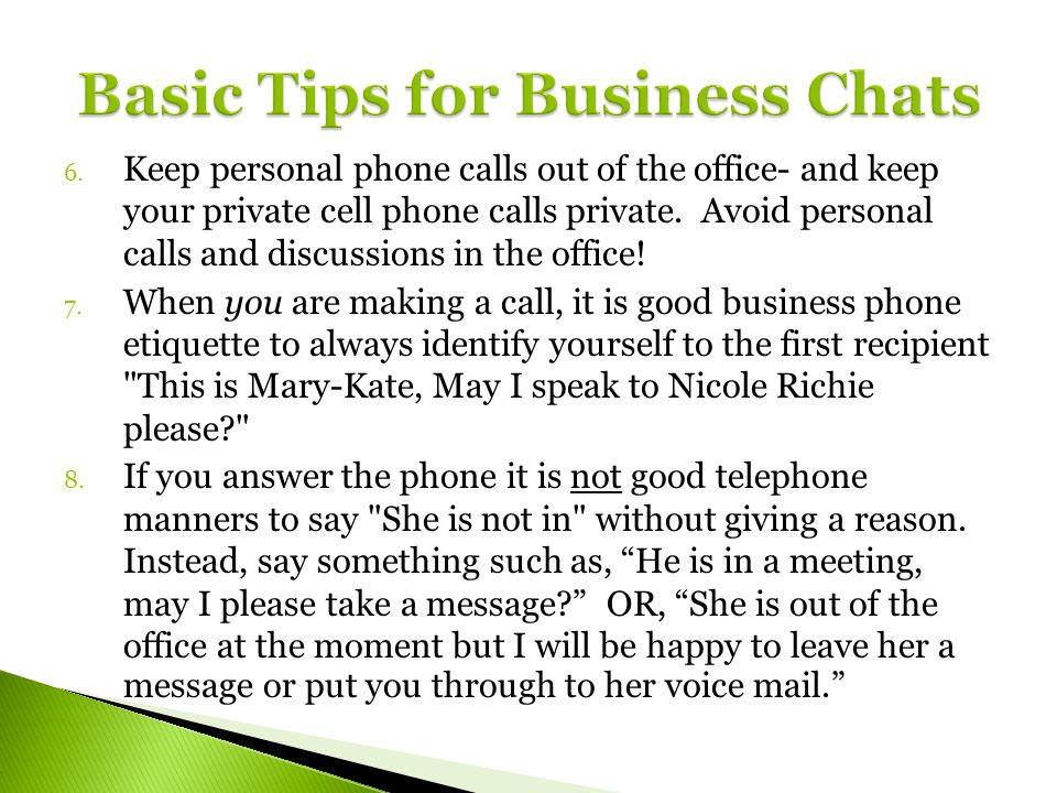 6. Keep personal phone calls out of the office- and keep your private cell phone calls private. Avoid personal calls and discussions in the office! 7.