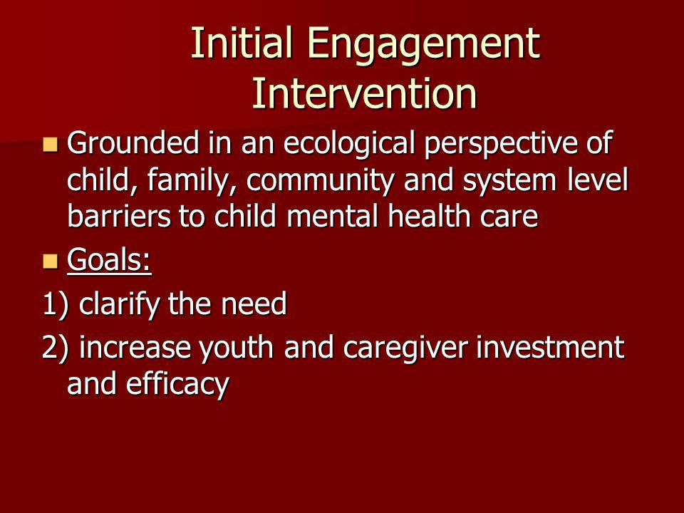 Initial Engagement Intervention Grounded in an ecological perspective of child, family, community and system level barriers to child mental health care Grounded in an ecological perspective of child, family, community and system level barriers to child mental health care Goals: Goals: 1) clarify the need 2) increase youth and caregiver investment and efficacy