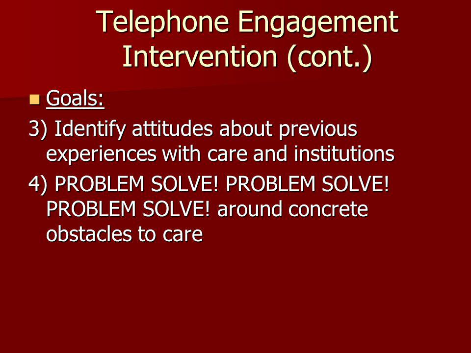 Telephone Engagement Intervention (cont.) Goals: Goals: 3) Identify attitudes about previous experiences with care and institutions 4) PROBLEM SOLVE.