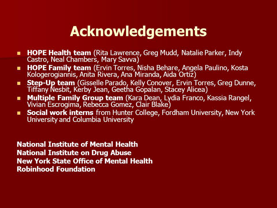 Acknowledgements HOPE Health team (Rita Lawrence, Greg Mudd, Natalie Parker, Indy Castro, Neal Chambers, Mary Savva) HOPE Family team (Ervin Torres, Nisha Behare, Angela Paulino, Kosta Kologerogiannis, Anita Rivera, Ana Miranda, Aida Ortiz) Step-Up team (Gisselle Parado, Kelly Conover, Ervin Torres, Greg Dunne, Tiffany Nesbit, Kerby Jean, Geetha Gopalan, Stacey Alicea) Multiple Family Group team (Kara Dean, Lydia Franco, Kassia Rangel, Vivian Escrogima, Rebecca Gomez, Clair Blake) Social work interns from Hunter College, Fordham University, New York University and Columbia University National Institute of Mental Health National Institute on Drug Abuse New York State Office of Mental Health Robinhood Foundation
