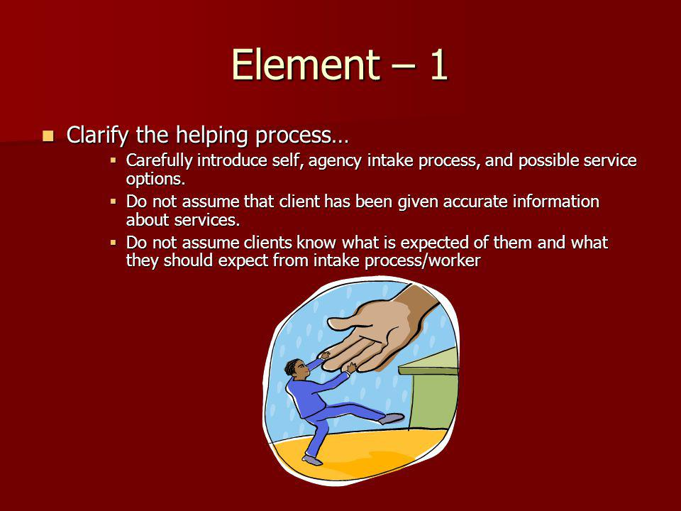 Element – 1 Clarify the helping process… Clarify the helping process… Carefully introduce self, agency intake process, and possible service options.