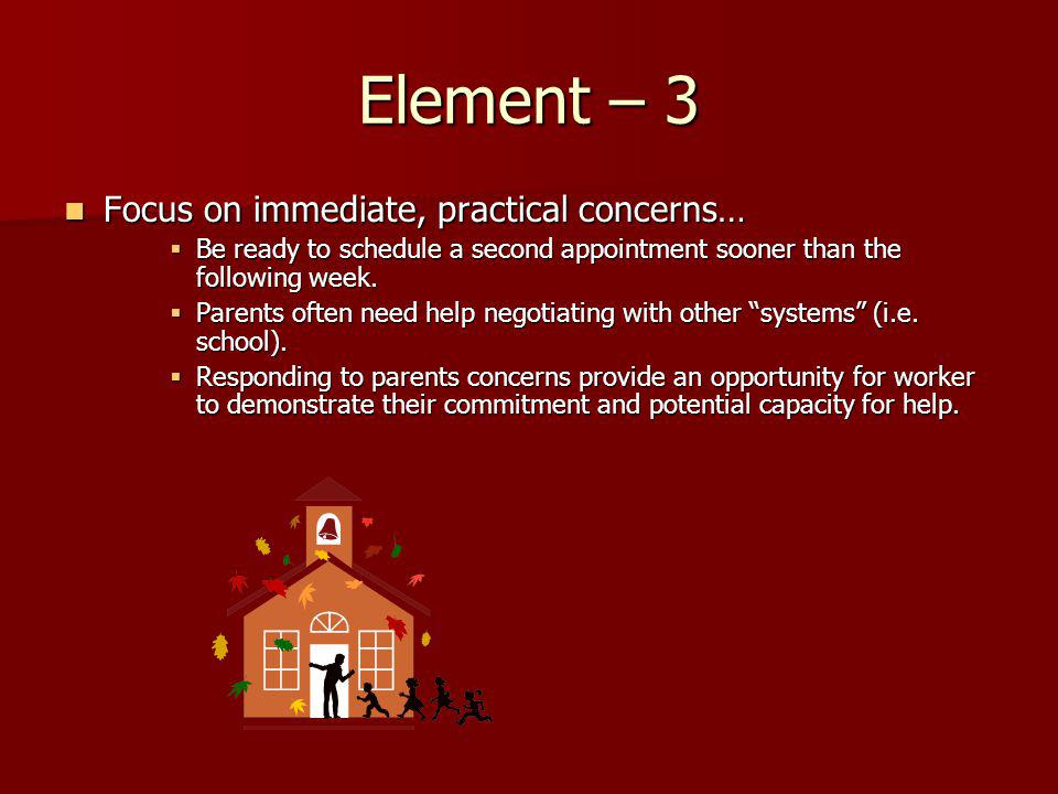 Element – 3 Focus on immediate, practical concerns… Focus on immediate, practical concerns… Be ready to schedule a second appointment sooner than the following week.