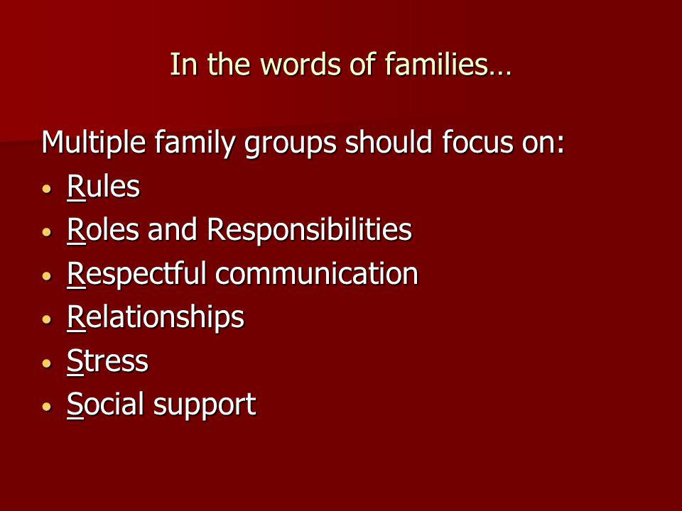 In the words of families… Multiple family groups should focus on: Rules Rules Roles and Responsibilities Roles and Responsibilities Respectful communication Respectful communication Relationships Relationships Stress Stress Social support Social support