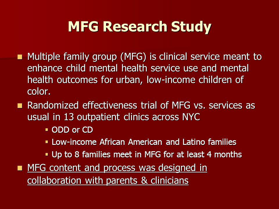 MFG Research Study Multiple family group (MFG) is clinical service meant to enhance child mental health service use and mental health outcomes for urban, low-income children of color.
