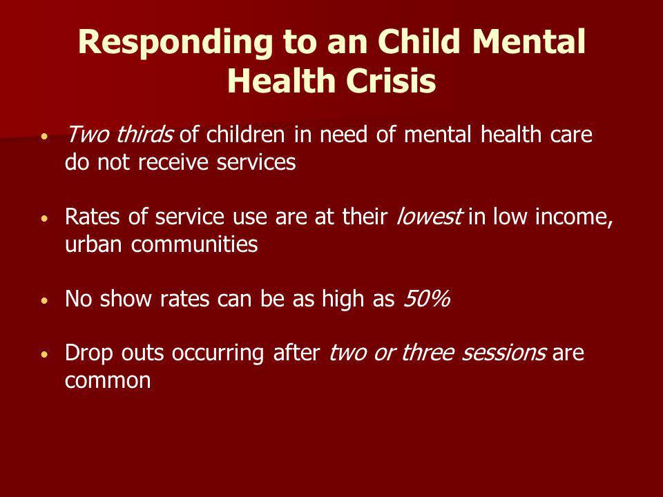 Responding to an Child Mental Health Crisis Two thirds of children in need of mental health care do not receive services Rates of service use are at their lowest in low income, urban communities No show rates can be as high as 50% Drop outs occurring after two or three sessions are common