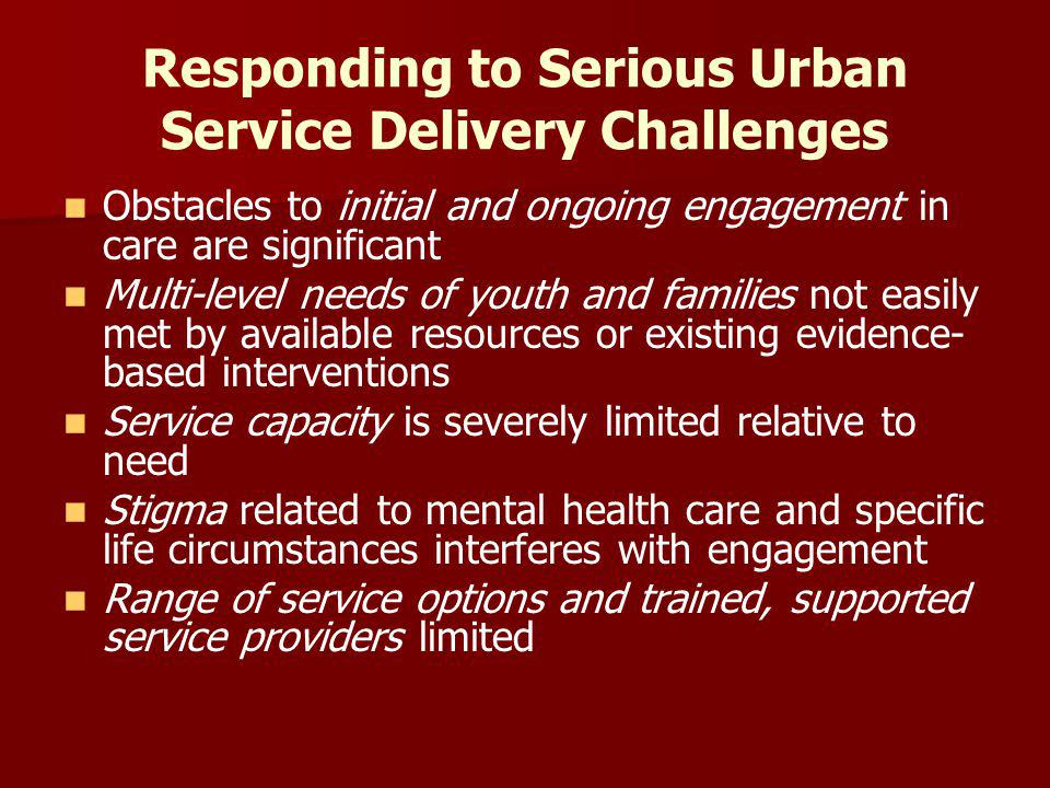 Responding to Serious Urban Service Delivery Challenges Obstacles to initial and ongoing engagement in care are significant Multi-level needs of youth and families not easily met by available resources or existing evidence- based interventions Service capacity is severely limited relative to need Stigma related to mental health care and specific life circumstances interferes with engagement Range of service options and trained, supported service providers limited