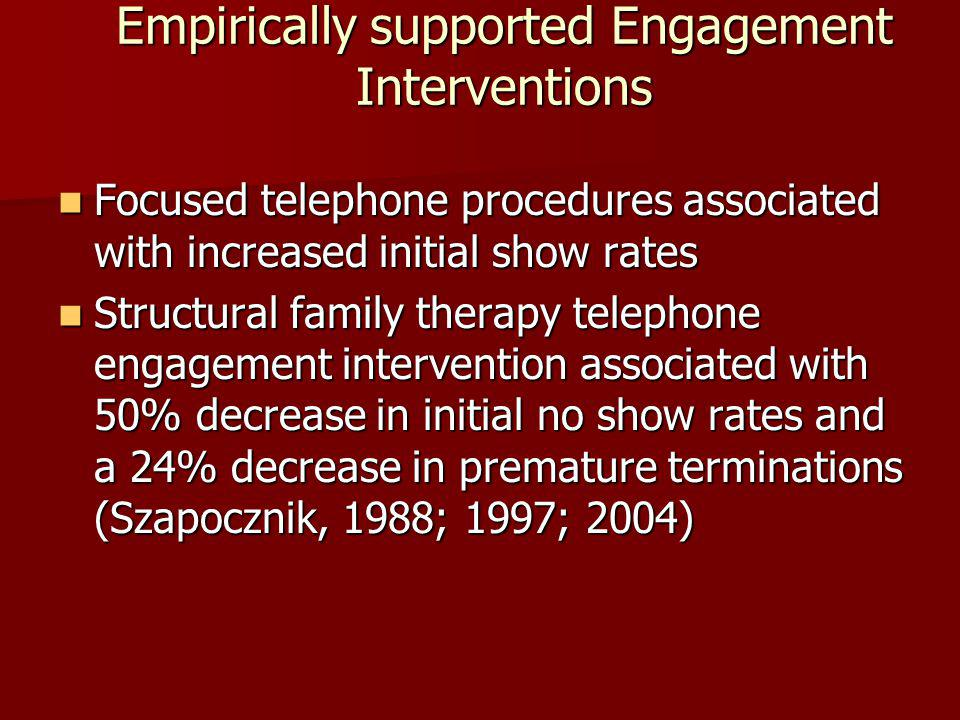 Empirically supported Engagement Interventions Focused telephone procedures associated with increased initial show rates Focused telephone procedures associated with increased initial show rates Structural family therapy telephone engagement intervention associated with 50% decrease in initial no show rates and a 24% decrease in premature terminations (Szapocznik, 1988; 1997; 2004) Structural family therapy telephone engagement intervention associated with 50% decrease in initial no show rates and a 24% decrease in premature terminations (Szapocznik, 1988; 1997; 2004)