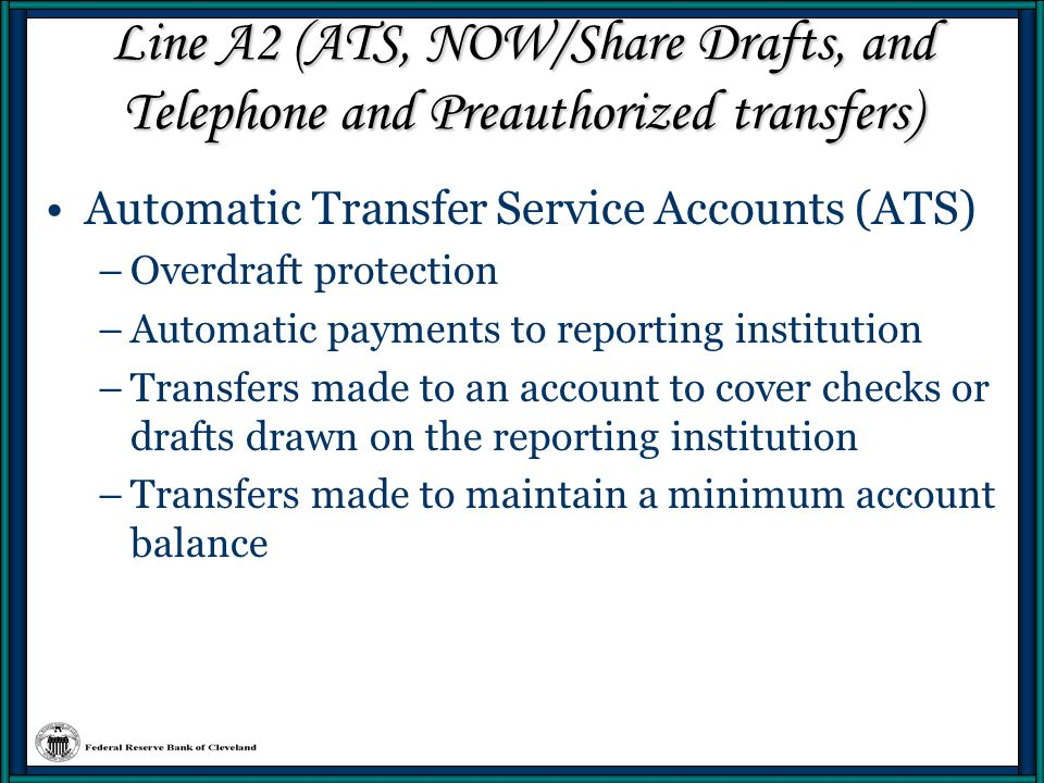 Line A2 (ATS, NOW/Share Drafts, and Telephone and Preauthorized transfers) Eligible to hold NOW accounts: –Individuals or Sole Proprietorships –Nonprofit Organizations –Domestic Government Units –IOLTA