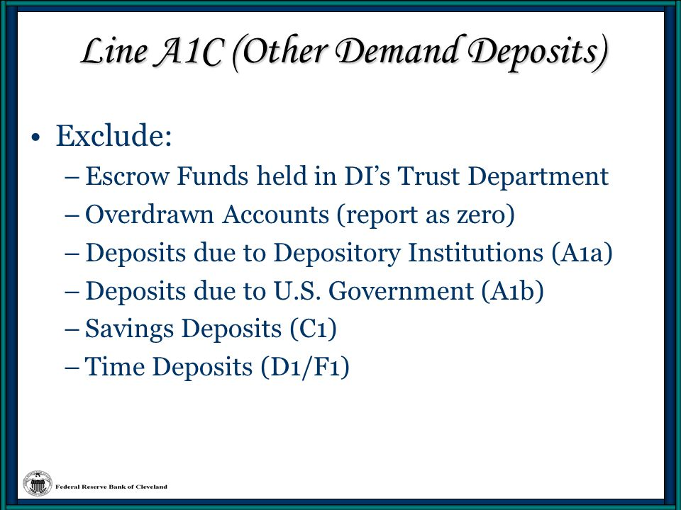 Line A1C (Other Demand Deposits) Escrow Accounts –Withdrawn within 6 days from date of deposit Not qualifying non-transaction accounts –Time deposits Early withdrawal Matured –Savings accounts which allow transaction limits to be exceeded