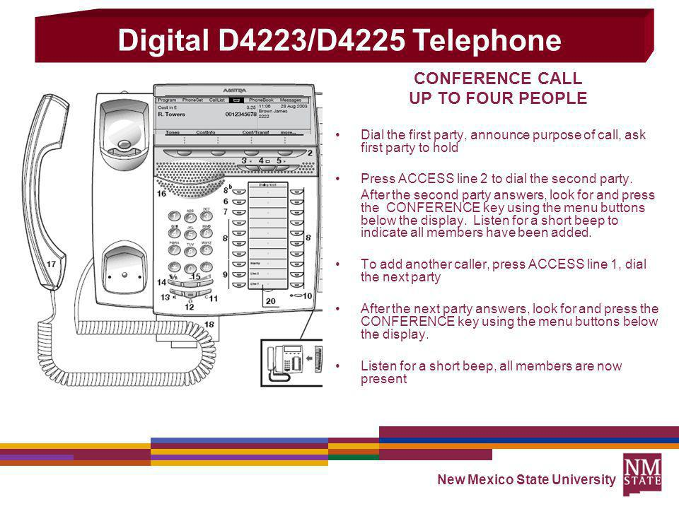 New Mexico State University CONFERENCE CALL UP TO FOUR PEOPLE Dial the first party, announce purpose of call, ask first party to hold Press ACCESS line 2 to dial the second party.